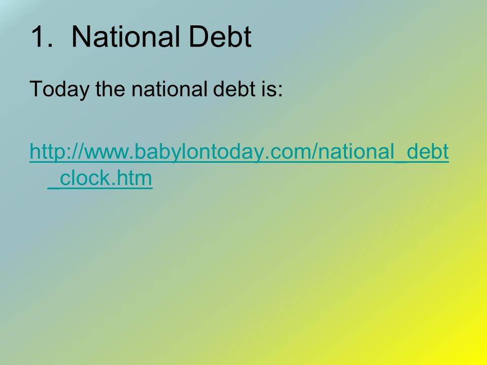 1. National Debt Today the national debt is: http://www.babylontoday.com/national_debt _clock.htm