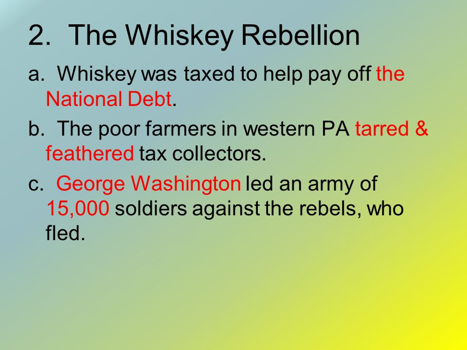 2.The Whiskey Rebellion a. Whiskey was taxed to help pay off the National Debt.