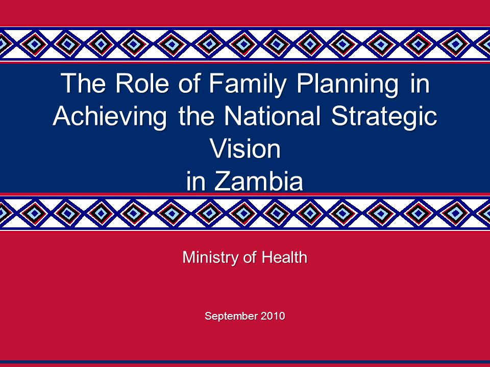 1 The Role of Family Planning in Achieving the National Strategic Vision in Zambia Ministry of Health September 2010