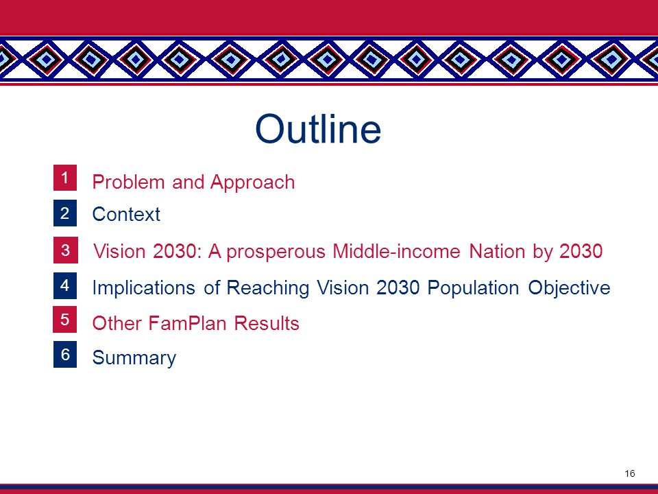 Outline 16 2 Context 3 Vision 2030: A prosperous Middle-income Nation by 2030 4 Implications of Reaching Vision 2030 Population Objective 5 Other FamPlan Results 6 Summary 1 Problem and Approach