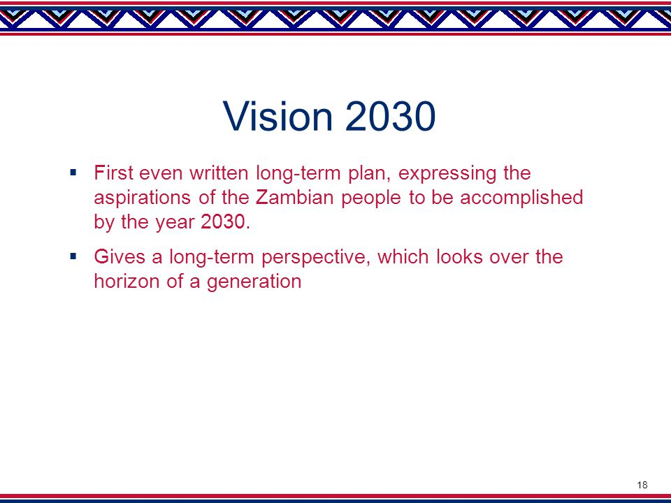 Vision 2030  First even written long-term plan, expressing the aspirations of the Zambian people to be accomplished by the year 2030.
