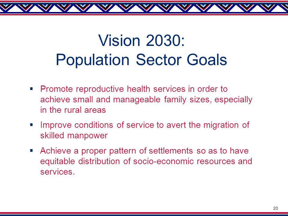 Vision 2030: Population Sector Goals  Promote reproductive health services in order to achieve small and manageable family sizes, especially in the rural areas  Improve conditions of service to avert the migration of skilled manpower  Achieve a proper pattern of settlements so as to have equitable distribution of socio-economic resources and services.