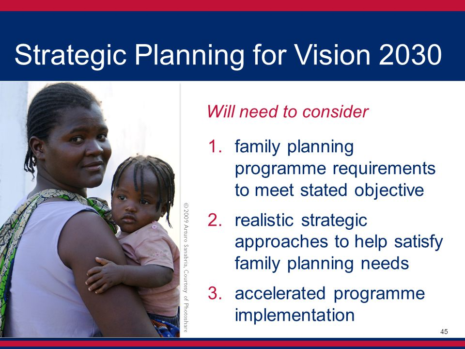 Will need to consider  family planning programme requirements to meet stated objective  realistic strategic approaches to help satisfy family planning needs  accelerated programme implementation Strategic Planning for Vision 2030 © 2009 Arturo Sanabria, Courtesy of Photoshare 45