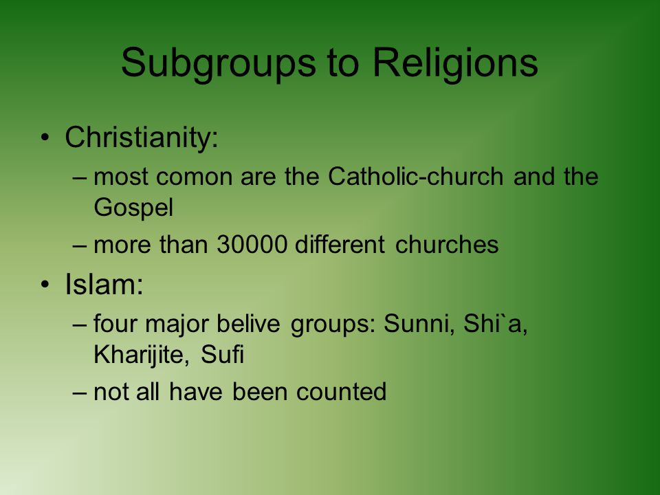 Subgroups to Religions Christianity: –most comon are the Catholic-church and the Gospel –more than 30000 different churches Islam: –four major belive groups: Sunni, Shi`a, Kharijite, Sufi –not all have been counted
