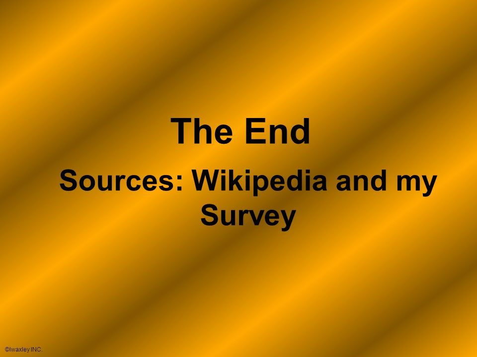 The End Sources: Wikipedia and my Survey ©lwaxley INC.