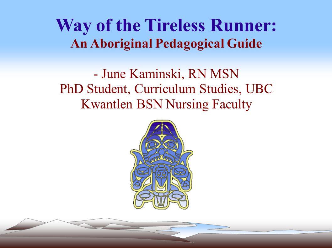 Way of the Tireless Runner: An Aboriginal Pedagogical Guide - June Kaminski, RN MSN PhD Student, Curriculum Studies, UBC Kwantlen BSN Nursing Faculty