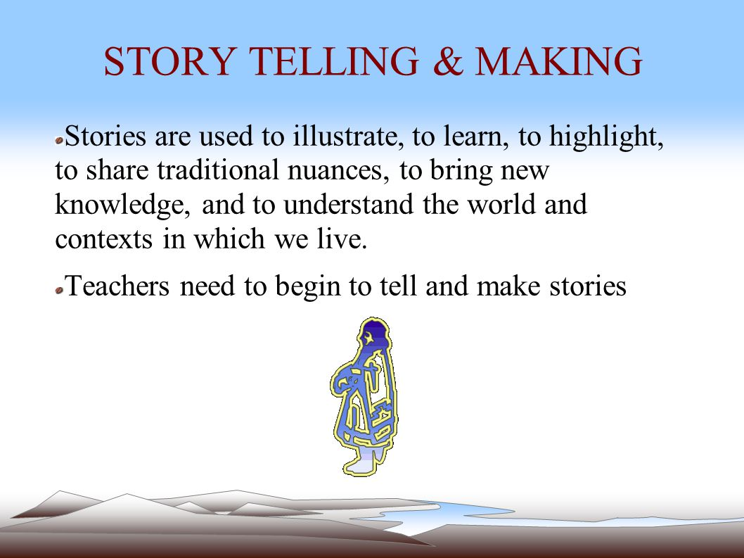 STORY TELLING & MAKING Stories are used to illustrate, to learn, to highlight, to share traditional nuances, to bring new knowledge, and to understand the world and contexts in which we live.