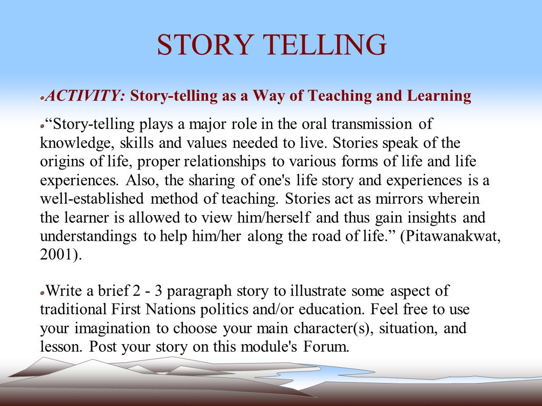 STORY TELLING ACTIVITY: Story-telling as a Way of Teaching and Learning Story-telling plays a major role in the oral transmission of knowledge, skills and values needed to live.