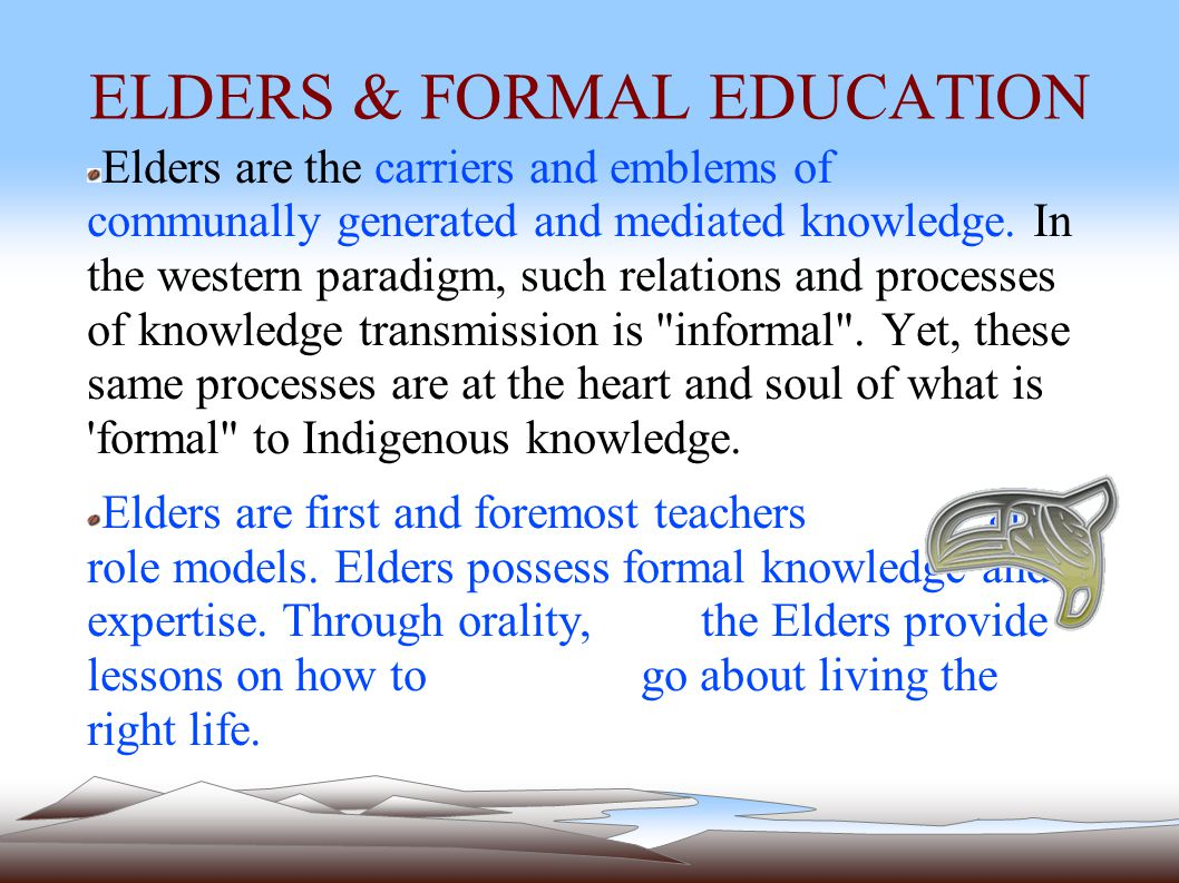 ELDERS & FORMAL EDUCATION Elders are the carriers and emblems of communally generated and mediated knowledge.