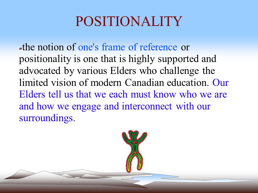 POSITIONALITY the notion of one s frame of reference or positionality is one that is highly supported and advocated by various Elders who challenge the limited vision of modern Canadian education.