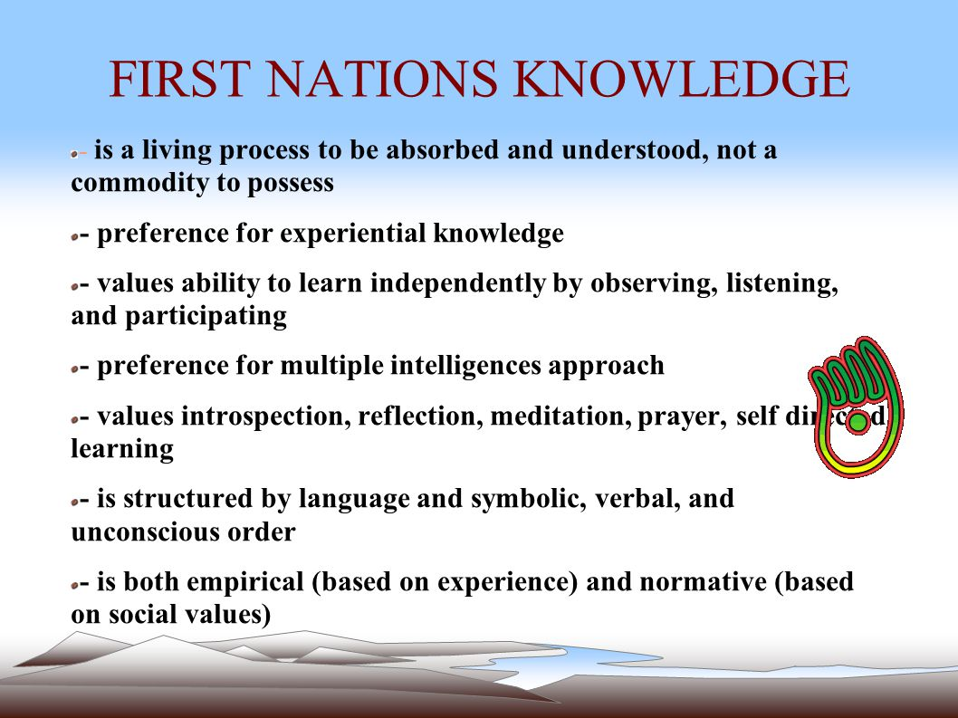 FIRST NATIONS KNOWLEDGE - is a living process to be absorbed and understood, not a commodity to possess - preference for experiential knowledge - values ability to learn independently by observing, listening, and participating - preference for multiple intelligences approach - values introspection, reflection, meditation, prayer, self directed learning - is structured by language and symbolic, verbal, and unconscious order - is both empirical (based on experience) and normative (based on social values)
