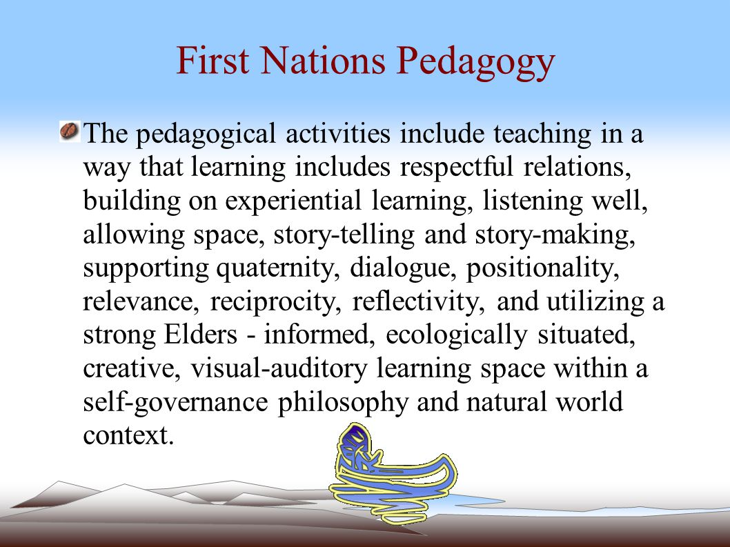 FIRST NATIONS PEDAGOGY Traditional educational approaches are profoundly different from those of the mainstream educational system.