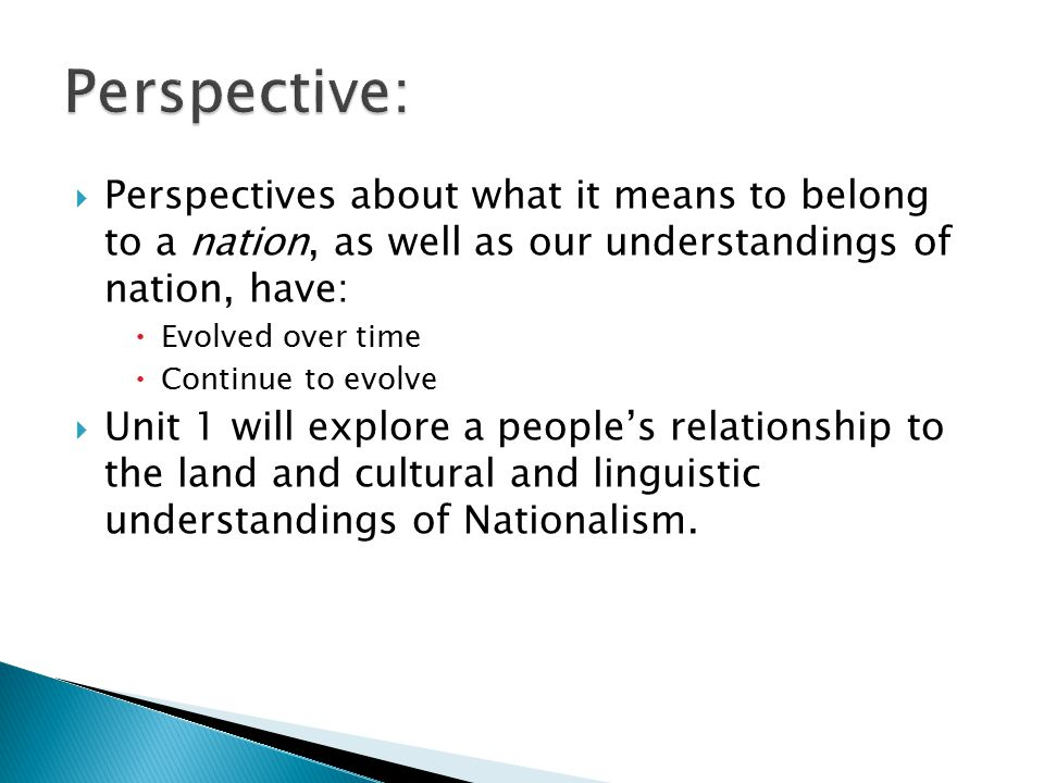  Perspectives about what it means to belong to a nation, as well as our understandings of nation, have:  Evolved over time  Continue to evolve  Unit 1 will explore a people's relationship to the land and cultural and linguistic understandings of Nationalism.