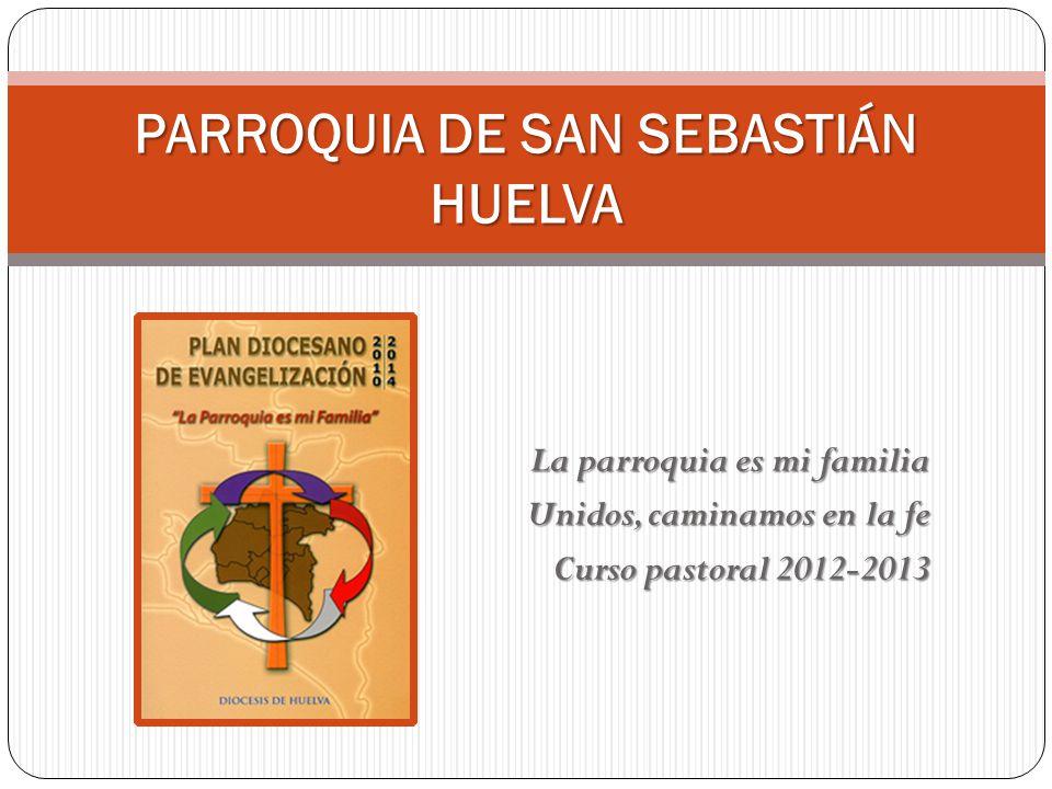 La parroquia es mi familia Unidos, caminamos en la fe Curso pastoral 2012-2013 PARROQUIA DE SAN SEBASTIÁN HUELVA