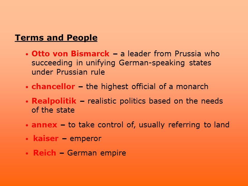 Terms and People Otto von Bismarck – a leader from Prussia who succeeding in unifying German-speaking states under Prussian rule chancellor – the high