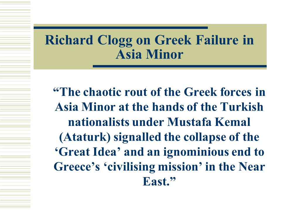 Richard Clogg on Greek Failure in Asia Minor The chaotic rout of the Greek forces in Asia Minor at the hands of the Turkish nationalists under Mustafa Kemal (Ataturk) signalled the collapse of the 'Great Idea' and an ignominious end to Greece's 'civilising mission' in the Near East.