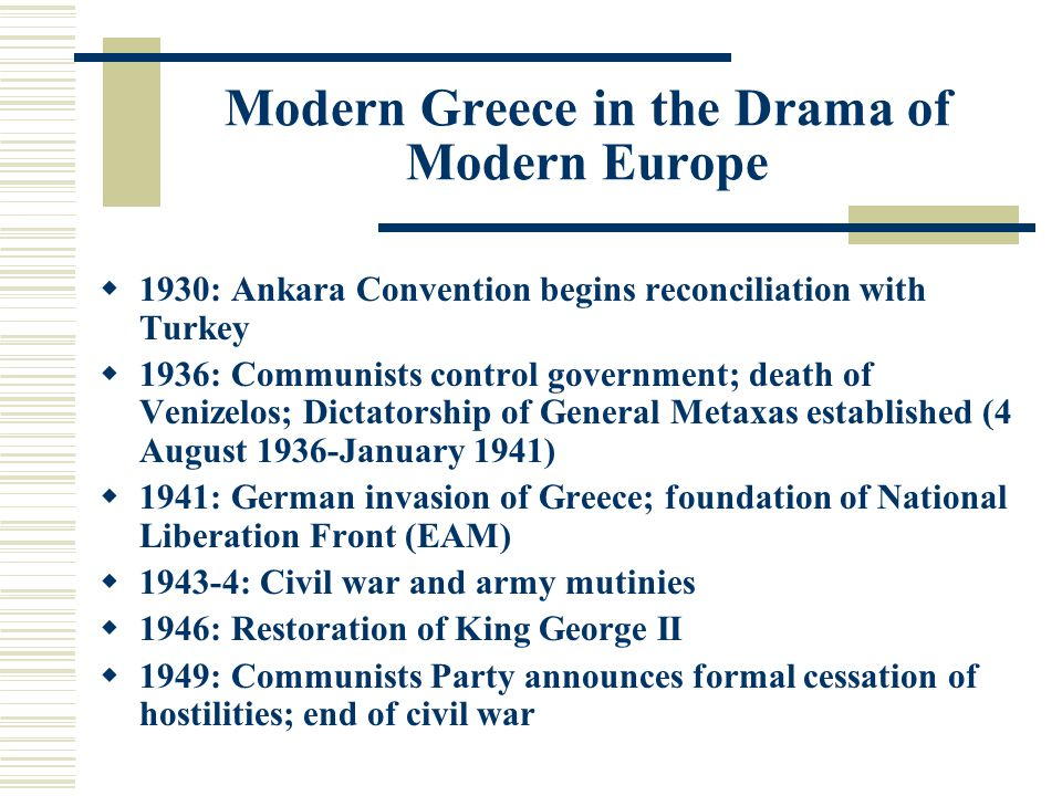 Modern Greece in the Drama of Modern Europe  1930: Ankara Convention begins reconciliation with Turkey  1936: Communists control government; death of Venizelos; Dictatorship of General Metaxas established (4 August 1936-January 1941)  1941: German invasion of Greece; foundation of National Liberation Front (EAM)  : Civil war and army mutinies  1946: Restoration of King George II  1949: Communists Party announces formal cessation of hostilities; end of civil war