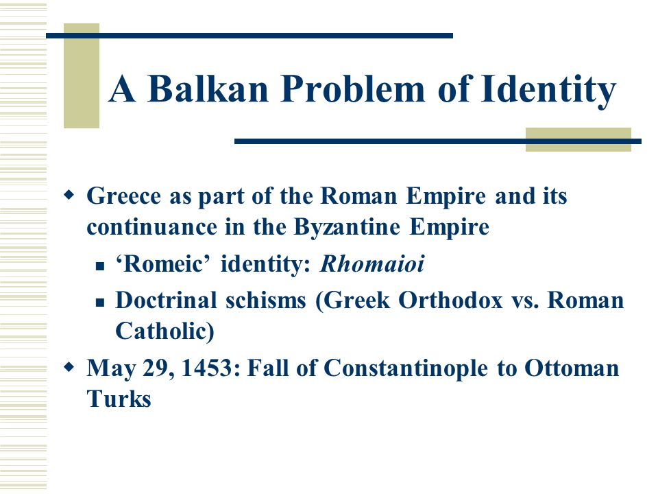 A Balkan Problem of Identity  Greece as part of the Roman Empire and its continuance in the Byzantine Empire 'Romeic' identity: Rhomaioi Doctrinal schisms (Greek Orthodox vs.