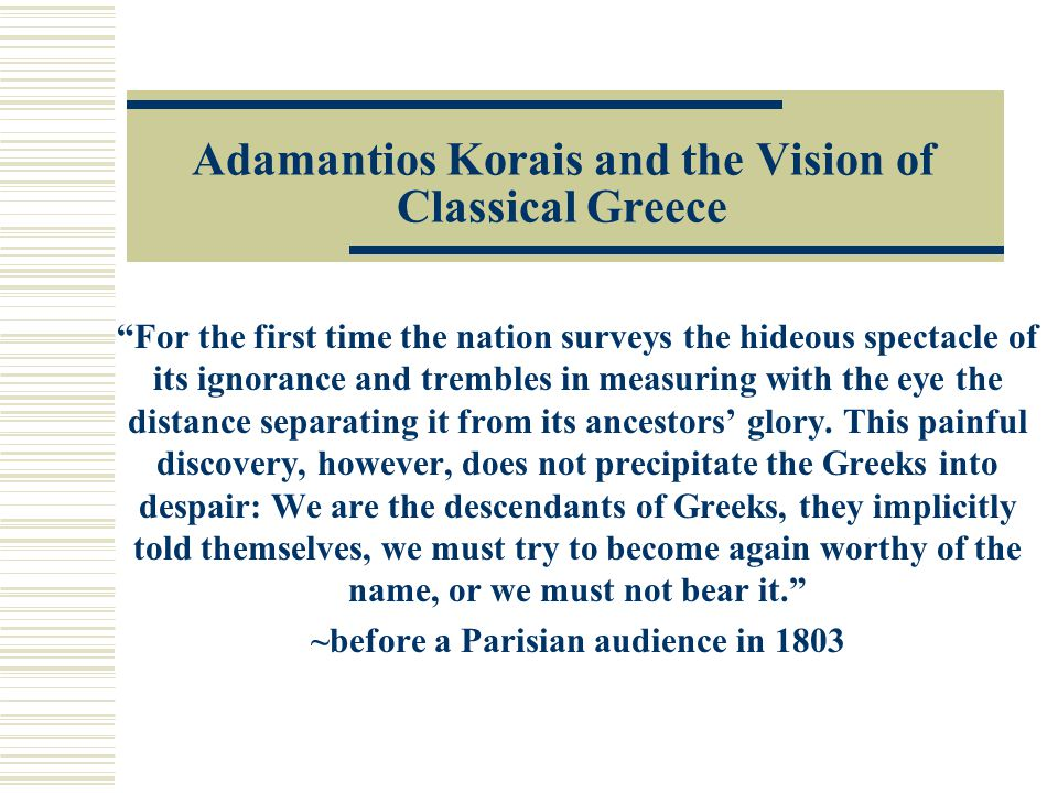 Adamantios Korais and the Vision of Classical Greece For the first time the nation surveys the hideous spectacle of its ignorance and trembles in measuring with the eye the distance separating it from its ancestors' glory.