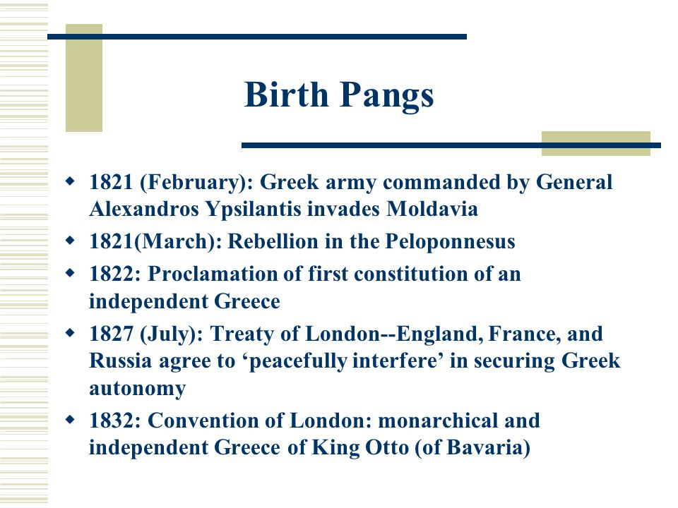 Birth Pangs  1821 (February): Greek army commanded by General Alexandros Ypsilantis invades Moldavia  1821(March): Rebellion in the Peloponnesus  1822: Proclamation of first constitution of an independent Greece  1827 (July): Treaty of London--England, France, and Russia agree to 'peacefully interfere' in securing Greek autonomy  1832: Convention of London: monarchical and independent Greece of King Otto (of Bavaria)