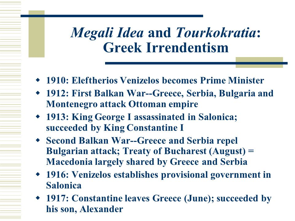 Megali Idea and Tourkokratia: Greek Irrendentism  1910: Eleftherios Venizelos becomes Prime Minister  1912: First Balkan War--Greece, Serbia, Bulgaria and Montenegro attack Ottoman empire  1913: King George I assassinated in Salonica; succeeded by King Constantine I  Second Balkan War--Greece and Serbia repel Bulgarian attack; Treaty of Bucharest (August) = Macedonia largely shared by Greece and Serbia  1916: Venizelos establishes provisional government in Salonica  1917: Constantine leaves Greece (June); succeeded by his son, Alexander