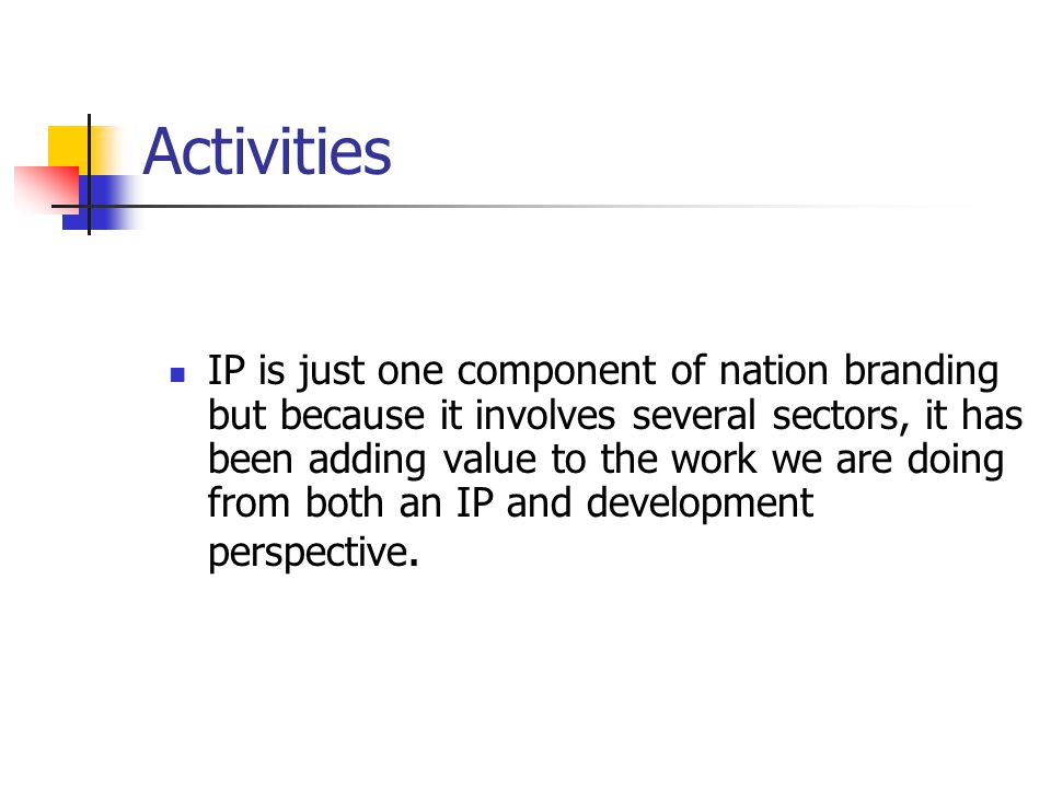 Activities IP is just one component of nation branding but because it involves several sectors, it has been adding value to the work we are doing from both an IP and development perspective.