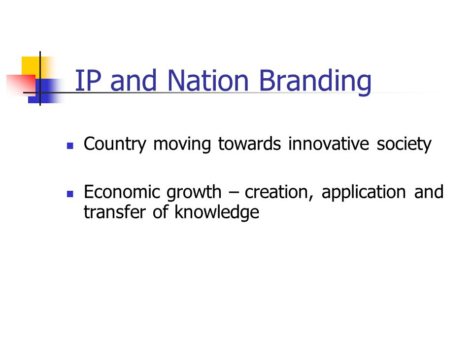 IP and Nation Branding Country moving towards innovative society Economic growth – creation, application and transfer of knowledge