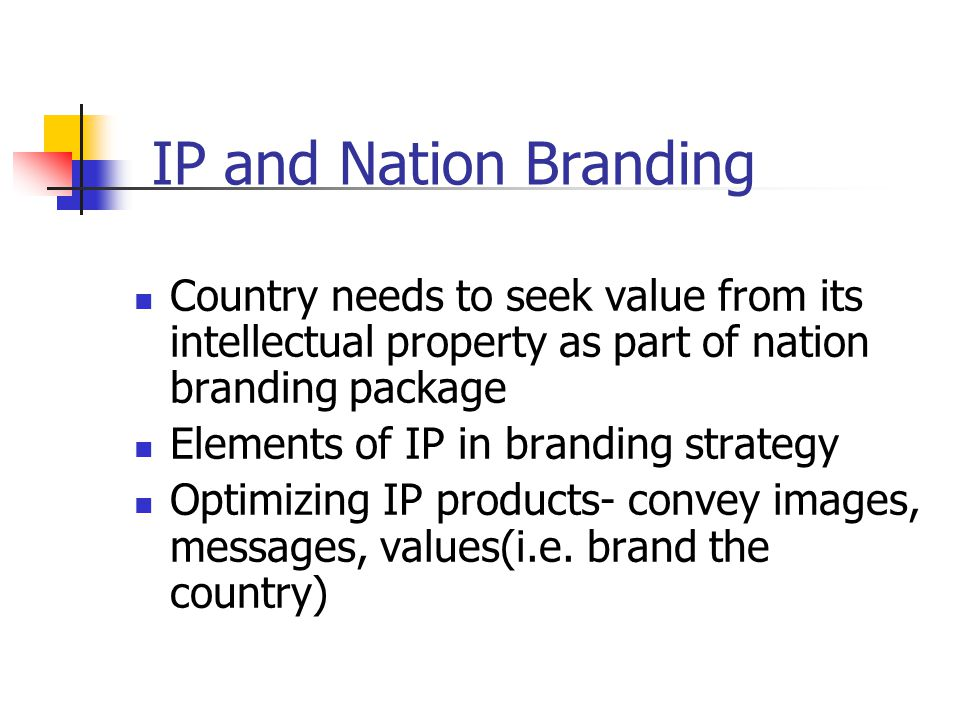 IP and Nation Branding Country needs to seek value from its intellectual property as part of nation branding package Elements of IP in branding strategy Optimizing IP products- convey images, messages, values(i.e.