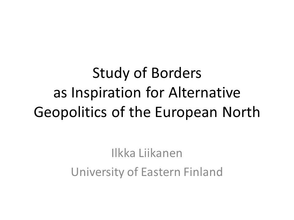 Study of Borders as Inspiration for Alternative Geopolitics of the European North Ilkka Liikanen University of Eastern Finland
