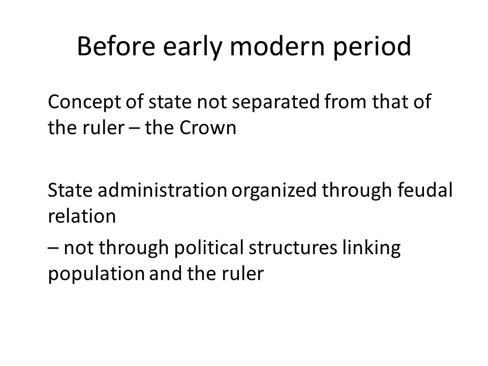 Before early modern period Concept of state not separated from that of the ruler – the Crown State administration organized through feudal relation – not through political structures linking population and the ruler