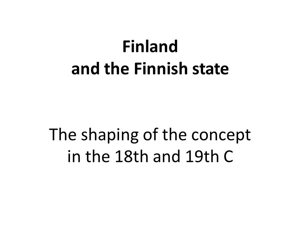 Finland and the Finnish state The shaping of the concept in the 18th and 19th C