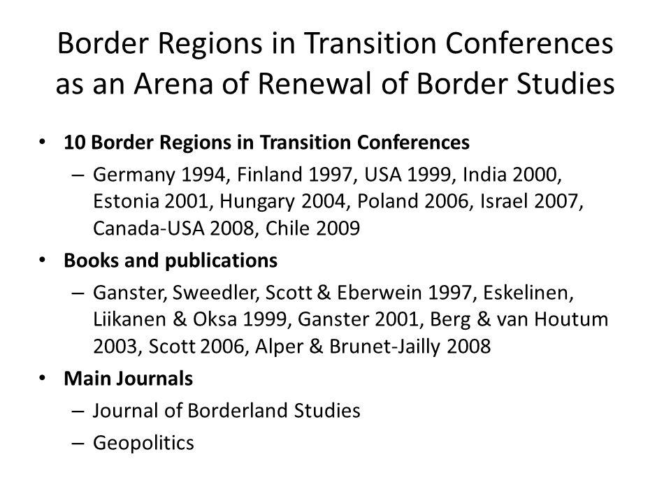 Border Regions in Transition Conferences as an Arena of Renewal of Border Studies 10 Border Regions in Transition Conferences – Germany 1994, Finland 1997, USA 1999, India 2000, Estonia 2001, Hungary 2004, Poland 2006, Israel 2007, Canada-USA 2008, Chile 2009 Books and publications – Ganster, Sweedler, Scott & Eberwein 1997, Eskelinen, Liikanen & Oksa 1999, Ganster 2001, Berg & van Houtum 2003, Scott 2006, Alper & Brunet-Jailly 2008 Main Journals – Journal of Borderland Studies – Geopolitics