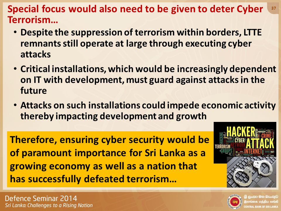 Special focus would also need to be given to deter Cyber Terrorism… Despite the suppression of terrorism within borders, LTTE remnants still operate a
