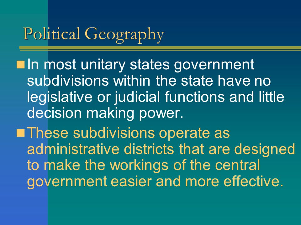 Political Geography The national government: – Creates the administrative units, – Determines how many of them are to be created, –Determines where their boundaries should pass and.