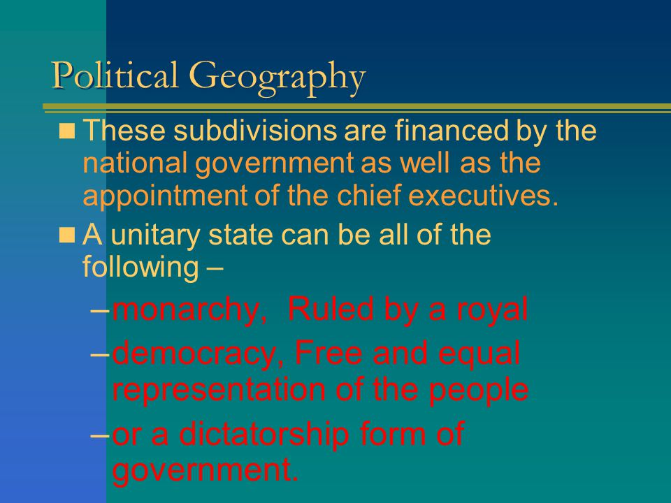 Political Geography In most unitary states government subdivisions within the state have no legislative or judicial functions and little decision making power.