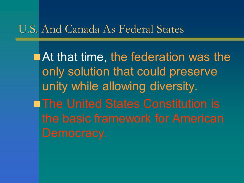 U.S. And Canada As Federal States During the formation of the United States in the 18 th century, differences between the former colonies made a unita
