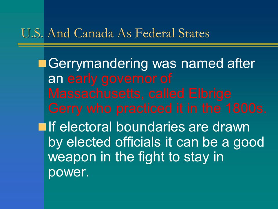 U.S. And Canada As Federal States GERRYMANDERING: This is a deliberate manipulation of political district boundaries to achieve a particular electoral