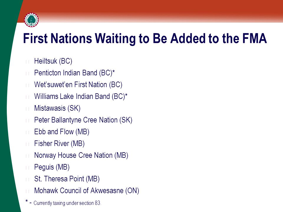 First Nations Waiting to Be Added to the FMA ▶ Heiltsuk (BC) ▶ Penticton Indian Band (BC)* ▶ Wet'suwet'en First Nation (BC) ▶ Williams Lake Indian Band (BC)* ▶ Mistawasis (SK) ▶ Peter Ballantyne Cree Nation (SK) ▶ Ebb and Flow (MB) ▶ Fisher River (MB) ▶ Norway House Cree Nation (MB) ▶ Peguis (MB) ▶ St.