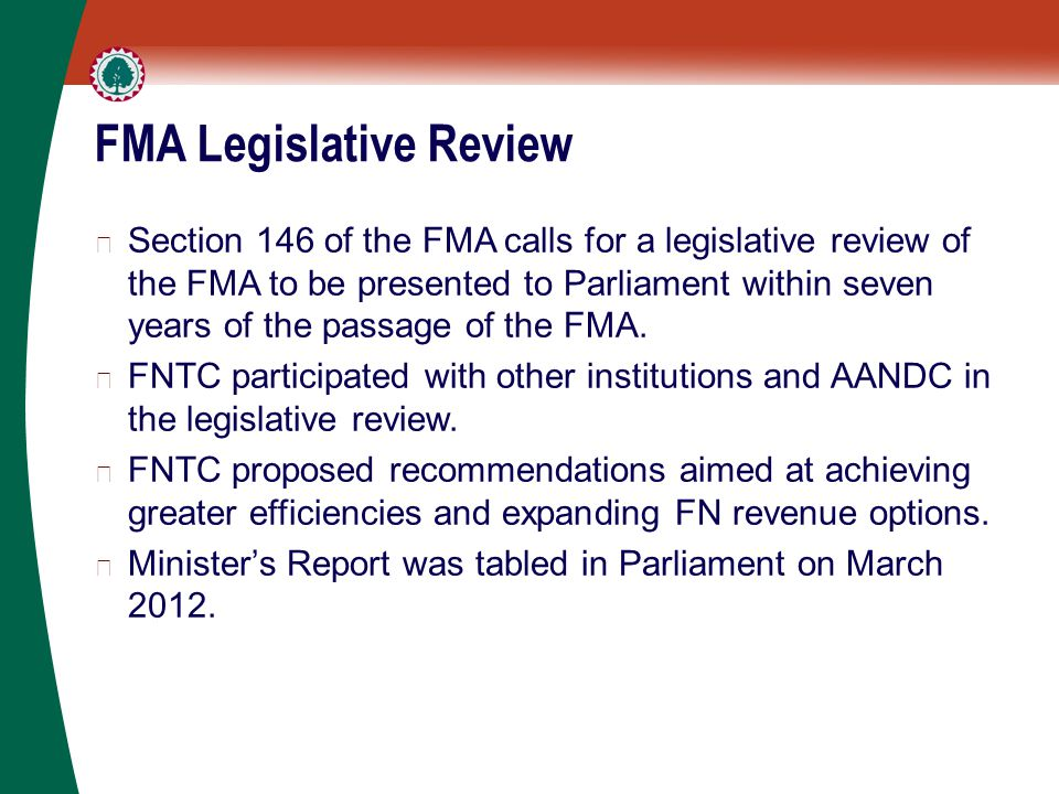 FMA Legislative Review ▶ Section 146 of the FMA calls for a legislative review of the FMA to be presented to Parliament within seven years of the passage of the FMA.