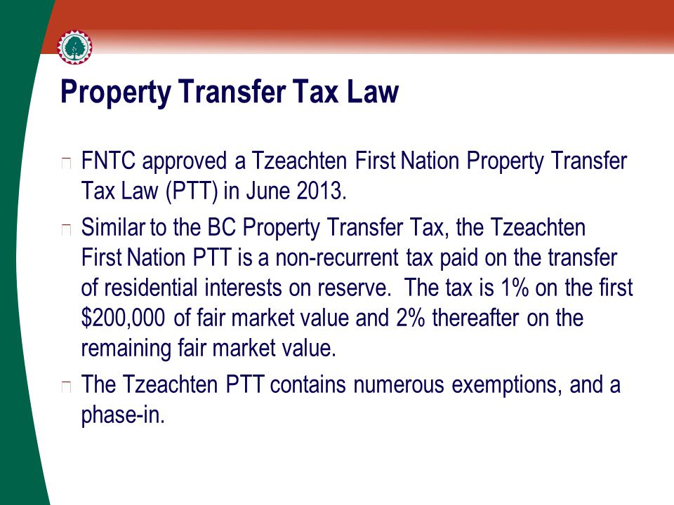 Property Transfer Tax Law ▶ FNTC approved a Tzeachten First Nation Property Transfer Tax Law (PTT) in June 2013. ▶ Similar to the BC Property Transfer