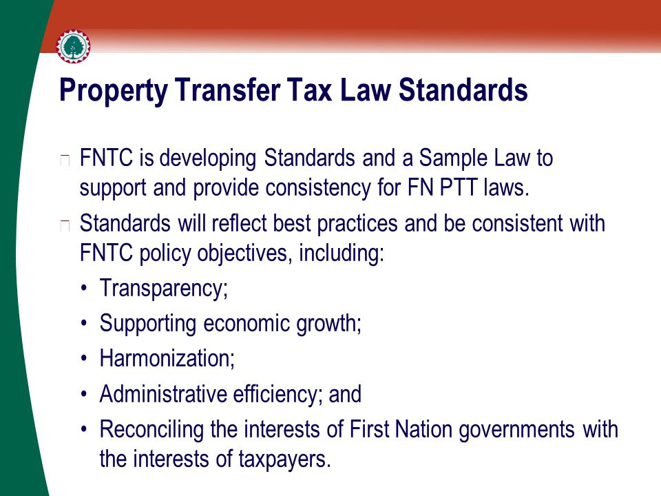 Property Transfer Tax Law Standards ▶ FNTC is developing Standards and a Sample Law to support and provide consistency for FN PTT laws. ▶ Standards wi