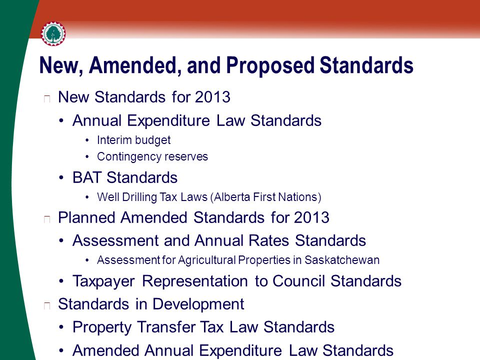 New, Amended, and Proposed Standards ▶ New Standards for 2013 Annual Expenditure Law Standards Interim budget Contingency reserves BAT Standards Well Drilling Tax Laws (Alberta First Nations) ▶ Planned Amended Standards for 2013 Assessment and Annual Rates Standards Assessment for Agricultural Properties in Saskatchewan Taxpayer Representation to Council Standards ▶ Standards in Development Property Transfer Tax Law Standards Amended Annual Expenditure Law Standards