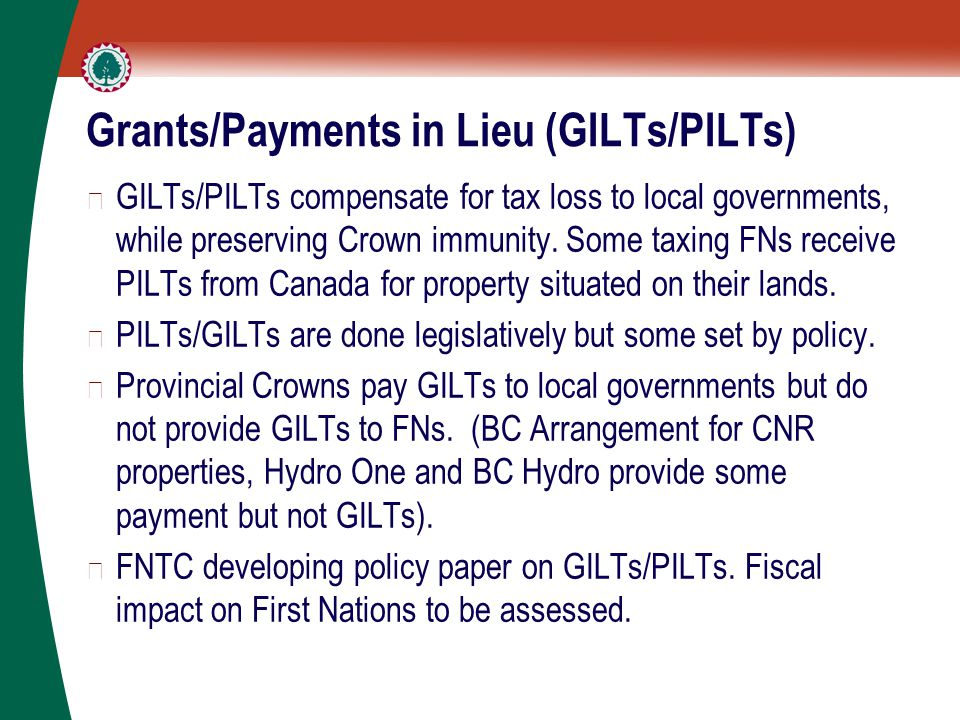 Grants/Payments in Lieu (GILTs/PILTs) ▶ GILTs/PILTs compensate for tax loss to local governments, while preserving Crown immunity.