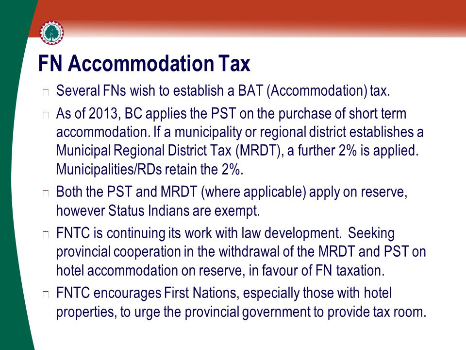 FN Accommodation Tax ▶ Several FNs wish to establish a BAT (Accommodation) tax. ▶ As of 2013, BC applies the PST on the purchase of short term accommo