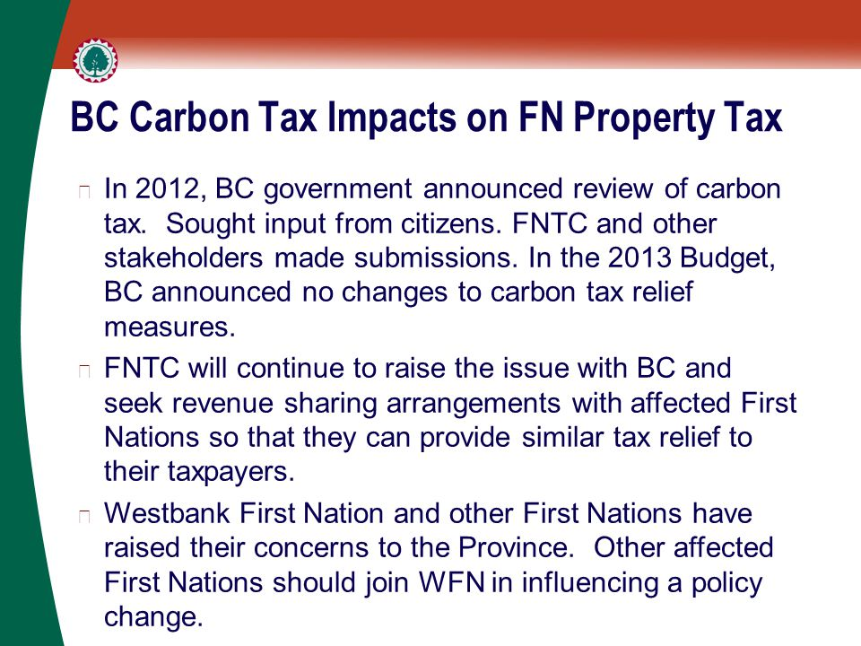 BC Carbon Tax Impacts on FN Property Tax ▶ In 2012, BC government announced review of carbon tax. Sought input from citizens. FNTC and other stakehold