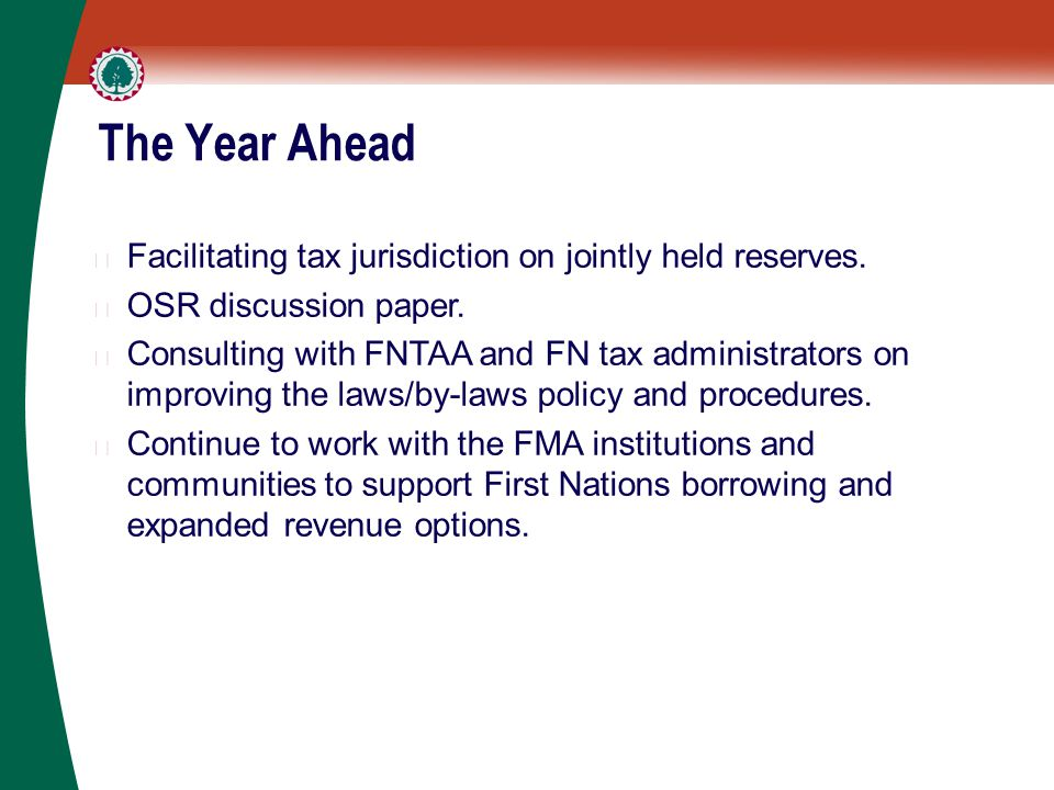 The Year Ahead ▶ Facilitating tax jurisdiction on jointly held reserves. ▶ OSR discussion paper. ▶ Consulting with FNTAA and FN tax administrators on
