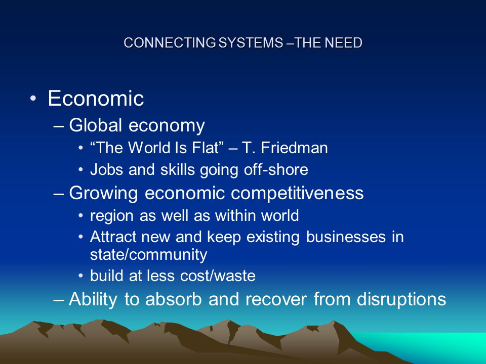 CONNECTING SYSTEMS –THE NEED Economic –Global economy The World Is Flat – T.