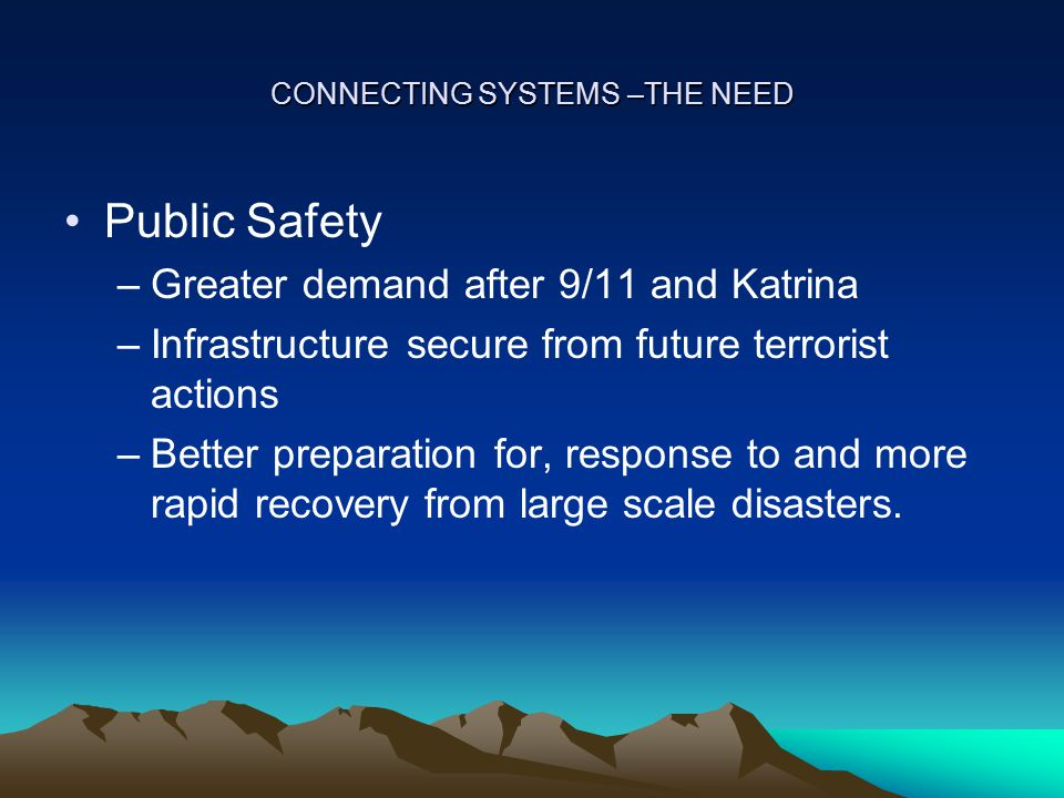 CONNECTING SYSTEMS –THE NEED Public Safety –Greater demand after 9/11 and Katrina –Infrastructure secure from future terrorist actions –Better preparation for, response to and more rapid recovery from large scale disasters.