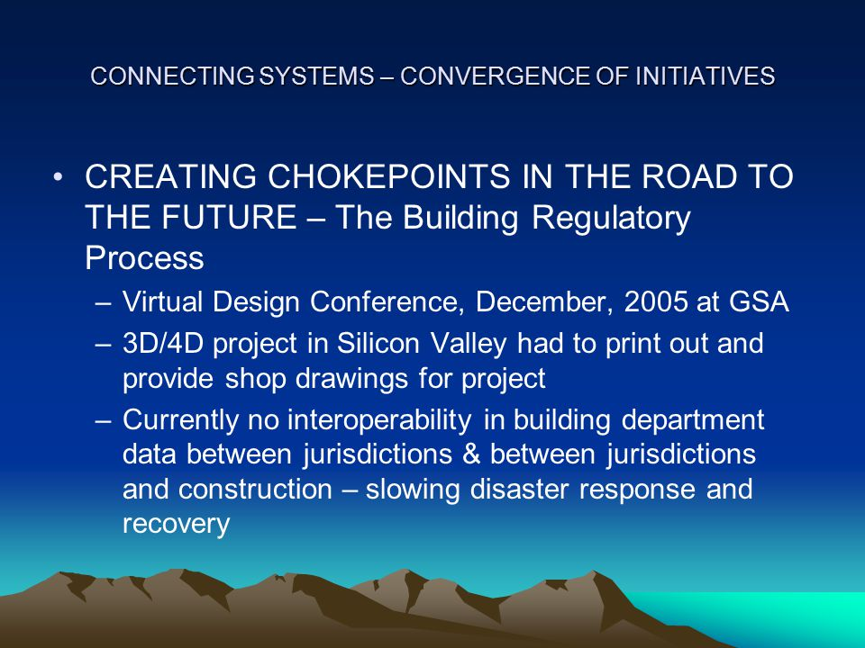 CONNECTING SYSTEMS – CONVERGENCE OF INITIATIVES CREATING CHOKEPOINTS IN THE ROAD TO THE FUTURE – The Building Regulatory Process –Virtual Design Conference, December, 2005 at GSA –3D/4D project in Silicon Valley had to print out and provide shop drawings for project –Currently no interoperability in building department data between jurisdictions & between jurisdictions and construction – slowing disaster response and recovery
