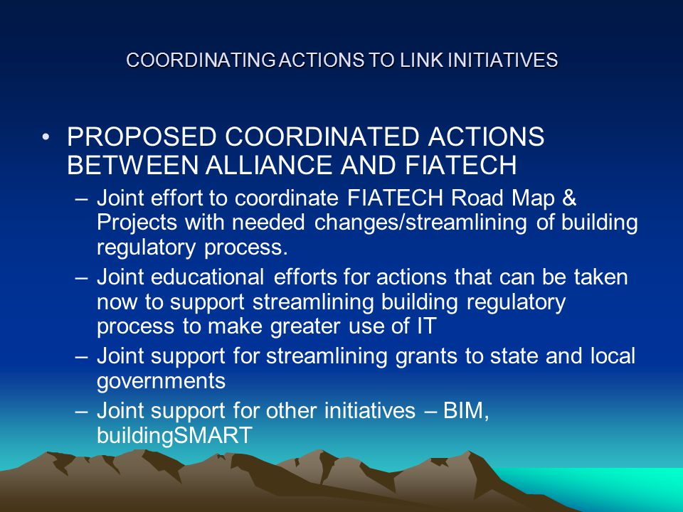 COORDINATING ACTIONS TO LINK INITIATIVES PROPOSED COORDINATED ACTIONS BETWEEN ALLIANCE AND FIATECH –Joint effort to coordinate FIATECH Road Map & Projects with needed changes/streamlining of building regulatory process.